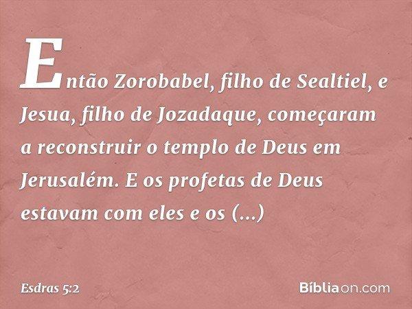Então Zorobabel, filho de Sealtiel, e Jesua, filho de Jozadaque, começaram a reconstruir o templo de Deus em Jerusalém. E os profetas de Deus estavam com eles e