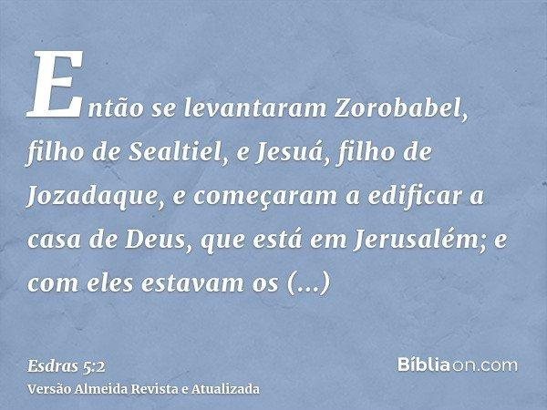 Então se levantaram Zorobabel, filho de Sealtiel, e Jesuá, filho de Jozadaque, e começaram a edificar a casa de Deus, que está em Jerusalém; e com eles estavam