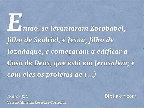 Então, se levantaram Zorobabel, filho de Sealtiel, e Jesua, filho de Jozadaque, e começaram a edificar a Casa de Deus, que está em Jerusalém; e com eles os prof