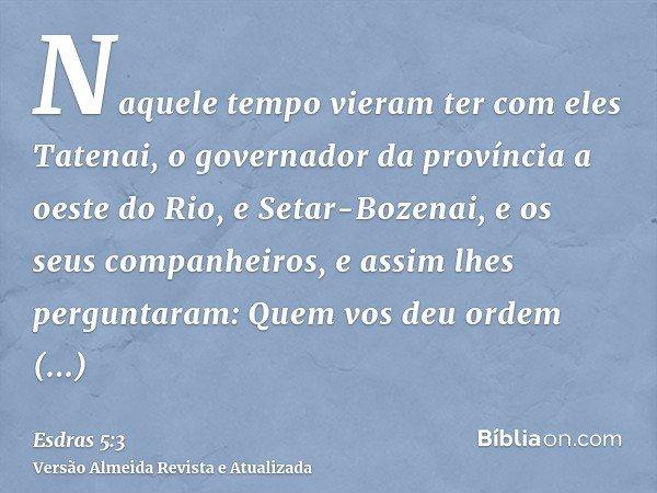 Naquele tempo vieram ter com eles Tatenai, o governador da província a oeste do Rio, e Setar-Bozenai, e os seus companheiros, e assim lhes perguntaram: Quem vos