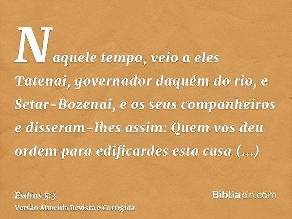 Naquele tempo, veio a eles Tatenai, governador daquém do rio, e Setar-Bozenai, e os seus companheiros e disseram-lhes assim: Quem vos deu ordem para edificardes