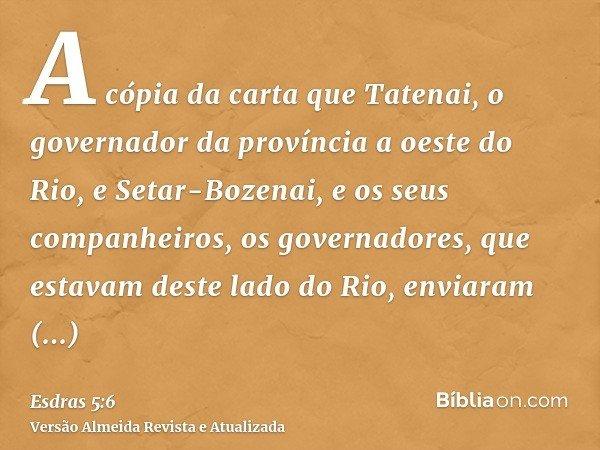 A cópia da carta que Tatenai, o governador da província a oeste do Rio, e Setar-Bozenai, e os seus companheiros, os governadores, que estavam deste lado do Rio,