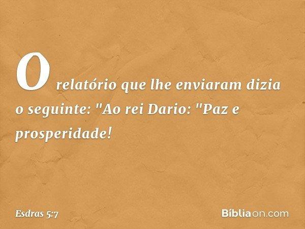 """O relatório que lhe enviaram dizia o seguinte: """"Ao rei Dario: """"Paz e prosperidade! -- Esdras 5:7"""