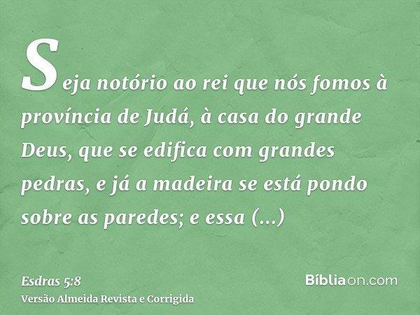 Seja notório ao rei que nós fomos à província de Judá, à casa do grande Deus, que se edifica com grandes pedras, e já a madeira se está pondo sobre as paredes;