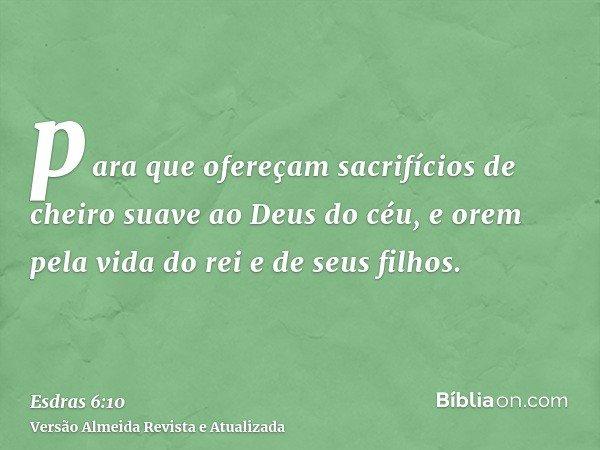 para que ofereçam sacrifícios de cheiro suave ao Deus do céu, e orem pela vida do rei e de seus filhos.