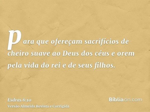 para que ofereçam sacrifícios de cheiro suave ao Deus dos céus e orem pela vida do rei e de seus filhos.