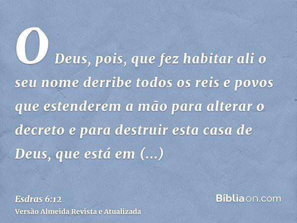 O Deus, pois, que fez habitar ali o seu nome derribe todos os reis e povos que estenderem a mão para alterar o decreto e para destruir esta casa de Deus, que es