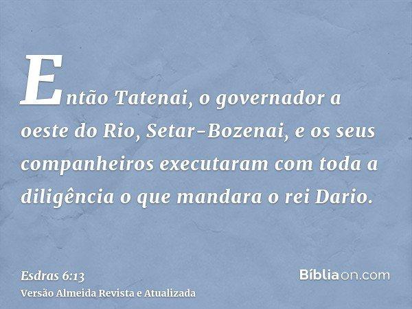 Então Tatenai, o governador a oeste do Rio, Setar-Bozenai, e os seus companheiros executaram com toda a diligência o que mandara o rei Dario.