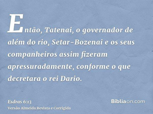 Então, Tatenai, o governador de além do rio, Setar-Bozenai e os seus companheiros assim fizeram apressuradamente, conforme o que decretara o rei Dario.