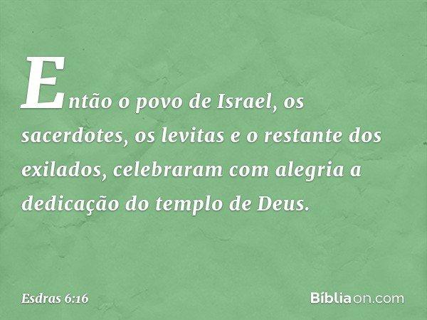 Então o povo de Israel, os sacerdotes, os levitas e o restante dos exilados, celebraram com alegria a dedicação do templo de Deus. -- Esdras 6:16