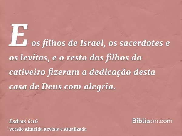 E os filhos de Israel, os sacerdotes e os levitas, e o resto dos filhos do cativeiro fizeram a dedicação desta casa de Deus com alegria.