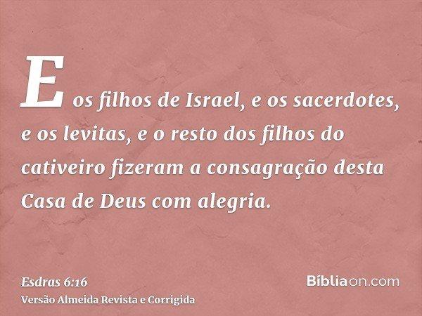 E os filhos de Israel, e os sacerdotes, e os levitas, e o resto dos filhos do cativeiro fizeram a consagração desta Casa de Deus com alegria.