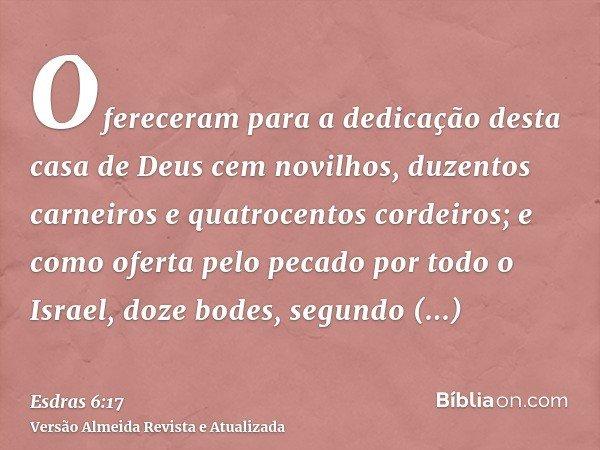 Ofereceram para a dedicação desta casa de Deus cem novilhos, duzentos carneiros e quatrocentos cordeiros; e como oferta pelo pecado por todo o Israel, doze bode