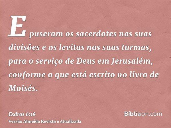 E puseram os sacerdotes nas suas divisões e os levitas nas suas turmas, para o serviço de Deus em Jerusalém, conforme o que está escrito no livro de Moisés.