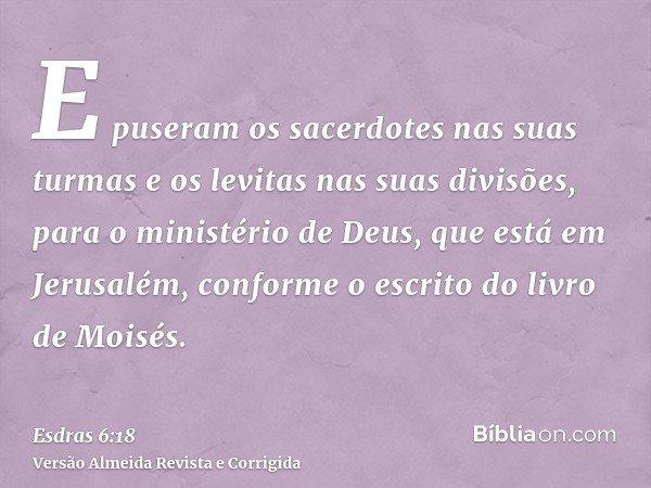 E puseram os sacerdotes nas suas turmas e os levitas nas suas divisões, para o ministério de Deus, que está em Jerusalém, conforme o escrito do livro de Moisés.