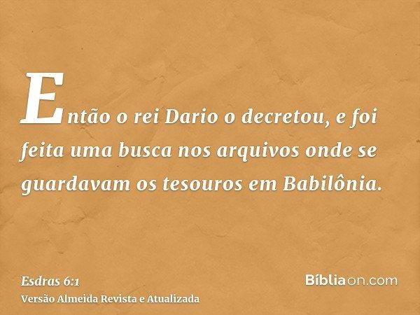Então o rei Dario o decretou, e foi feita uma busca nos arquivos onde se guardavam os tesouros em Babilônia.