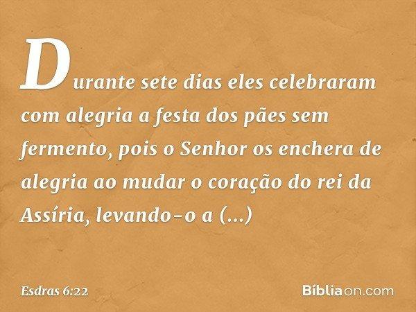 Durante sete dias eles celebraram com alegria a festa dos pães sem fermento, pois o Senhor os enchera de alegria ao mudar o coração do rei da Assíria, levando-o