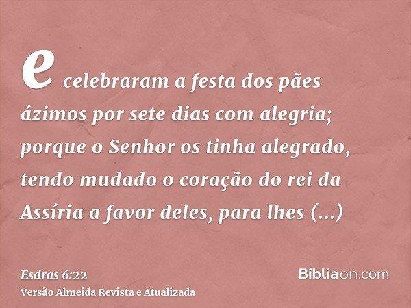 e celebraram a festa dos pães ázimos por sete dias com alegria; porque o Senhor os tinha alegrado, tendo mudado o coração do rei da Assíria a favor deles, para