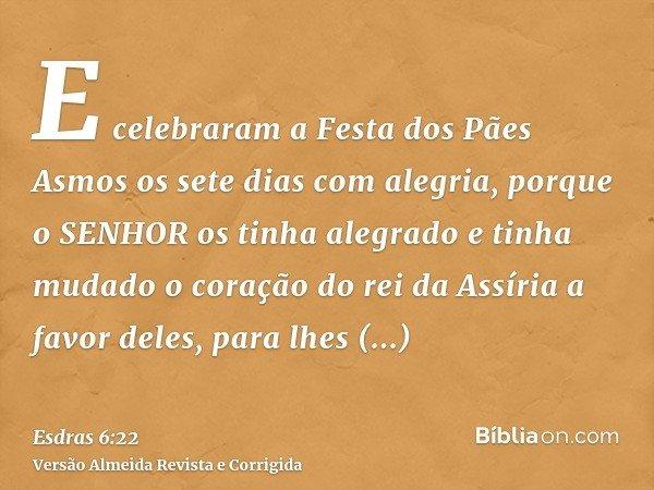 E celebraram a Festa dos Pães Asmos os sete dias com alegria, porque o SENHOR os tinha alegrado e tinha mudado o coração do rei da Assíria a favor deles, para l
