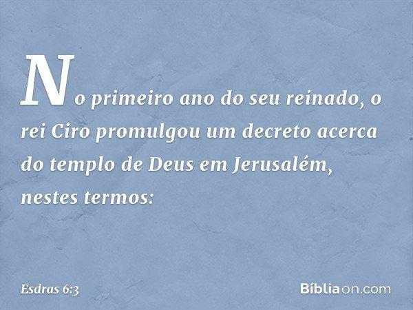 """""""No primeiro ano do seu reinado, o rei Ciro promulgou um decreto acerca do templo de Deus em Jerusalém, nestes termos: -- Esdras 6:3"""