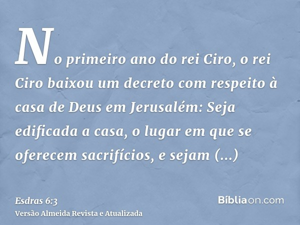 No primeiro ano do rei Ciro, o rei Ciro baixou um decreto com respeito à casa de Deus em Jerusalém: Seja edificada a casa, o lugar em que se oferecem sacrifício