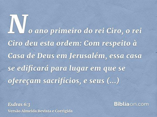 No ano primeiro do rei Ciro, o rei Ciro deu esta ordem: Com respeito à Casa de Deus em Jerusalém, essa casa se edificará para lugar em que se ofereçam sacrifíci