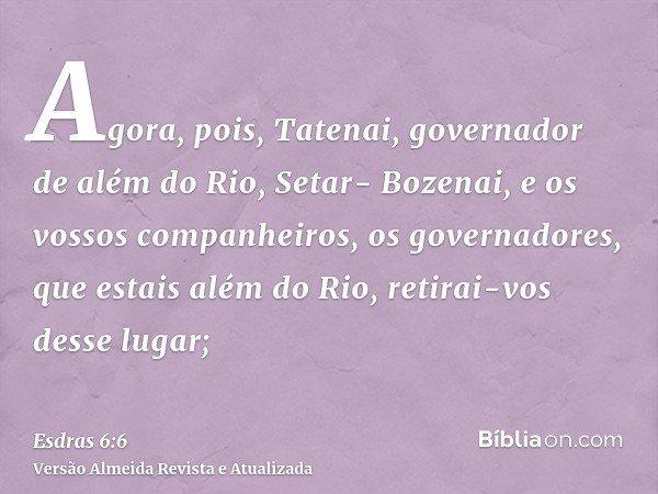 Agora, pois, Tatenai, governador de além do Rio, Setar- Bozenai, e os vossos companheiros, os governadores, que estais além do Rio, retirai-vos desse lugar;