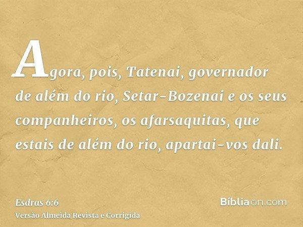 Agora, pois, Tatenai, governador de além do rio, Setar-Bozenai e os seus companheiros, os afarsaquitas, que estais de além do rio, apartai-vos dali.