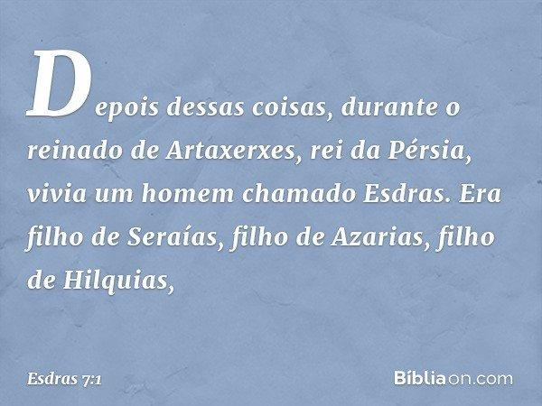 Depois dessas coisas, durante o reinado de Artaxerxes, rei da Pérsia, vivia um homem chamado Esdras. Era filho de Seraías, filho de Azarias, filho de Hilquias,