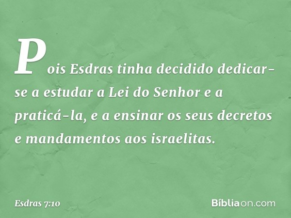 Pois Esdras tinha decidido dedicar-se a estudar a Lei do Senhor e a praticá-la, e a ensinar os seus decretos e mandamentos aos israelitas. -- Esdras 7:10