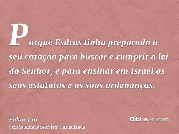 Porque Esdras tinha preparado o seu coração para buscar e cumprir a lei do Senhor, e para ensinar em Israel os seus estatutos e as suas ordenanças.