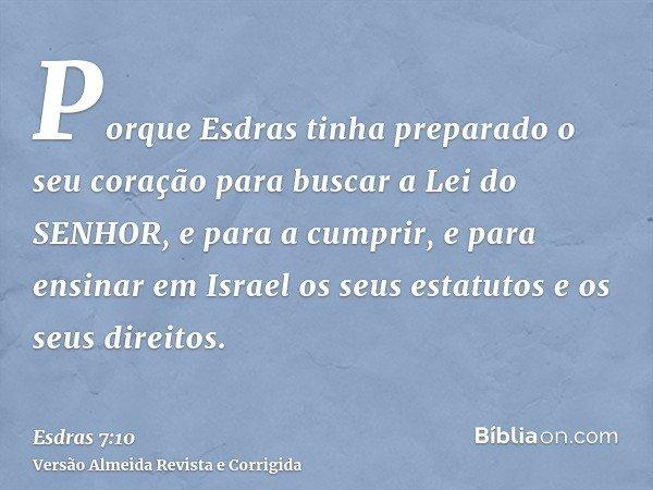 Porque Esdras tinha preparado o seu coração para buscar a Lei do SENHOR, e para a cumprir, e para ensinar em Israel os seus estatutos e os seus direitos.