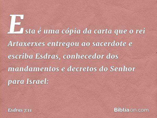 Esta é uma cópia da carta que o rei Artaxerxes entregou ao sacerdote e escriba Esdras, conhecedor dos mandamentos e decretos do Senhor para Israel: -- Esdras 7
