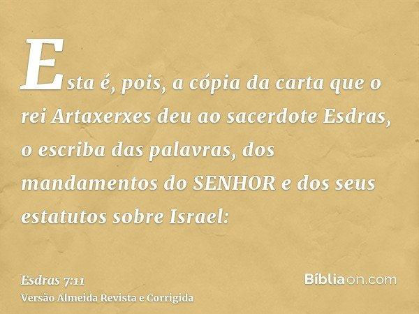 Esta é, pois, a cópia da carta que o rei Artaxerxes deu ao sacerdote Esdras, o escriba das palavras, dos mandamentos do SENHOR e dos seus estatutos sobre Israel