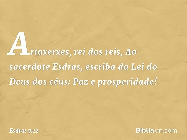 """""""Artaxerxes, rei dos reis, """"Ao sacerdote Esdras, escriba da Lei do Deus dos céus: """"Paz e prosperidade! -- Esdras 7:12"""