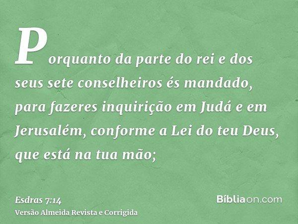 Porquanto da parte do rei e dos seus sete conselheiros és mandado, para fazeres inquirição em Judá e em Jerusalém, conforme a Lei do teu Deus, que está na tua m