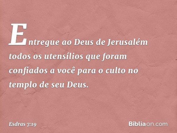 Entregue ao Deus de Jerusalém todos os utensílios que foram confiados a você para o culto no templo de seu Deus. -- Esdras 7:19