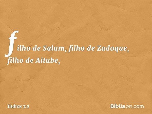 filho de Salum, filho de Zadoque, filho de Aitube, -- Esdras 7:2