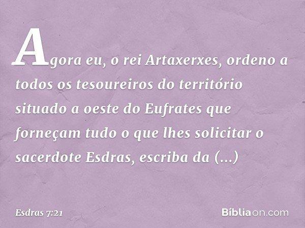 """Agora eu, o rei Artaxerxes, ordeno a todos os tesoureiros do território situado a oeste do Eufrates que forneçam tudo o que lhes solicitar o sacerdote Esdras,"