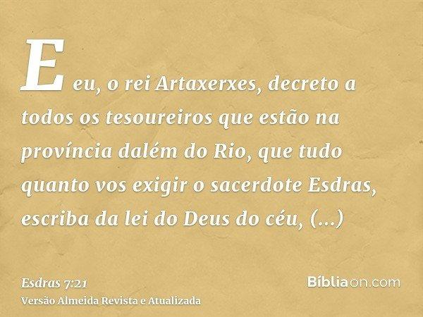 E eu, o rei Artaxerxes, decreto a todos os tesoureiros que estão na província dalém do Rio, que tudo quanto vos exigir o sacerdote Esdras, escriba da lei do Deu