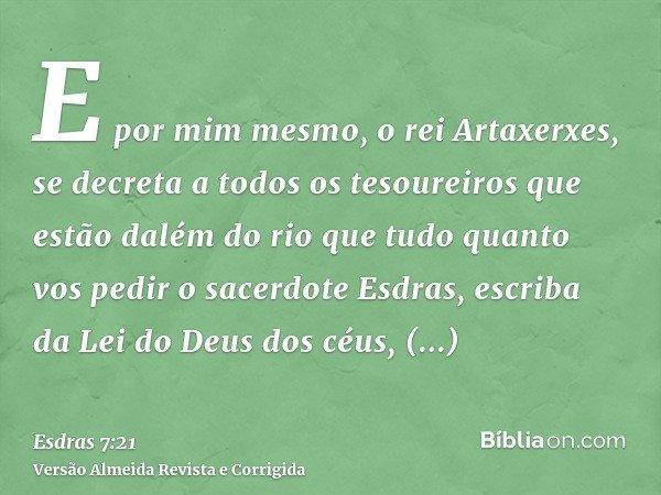 E por mim mesmo, o rei Artaxerxes, se decreta a todos os tesoureiros que estão dalém do rio que tudo quanto vos pedir o sacerdote Esdras, escriba da Lei do Deus