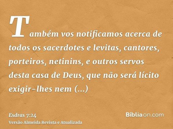 Também vos notificamos acerca de todos os sacerdotes e levitas, cantores, porteiros, netinins, e outros servos desta casa de Deus, que não será lícito exigir-lh