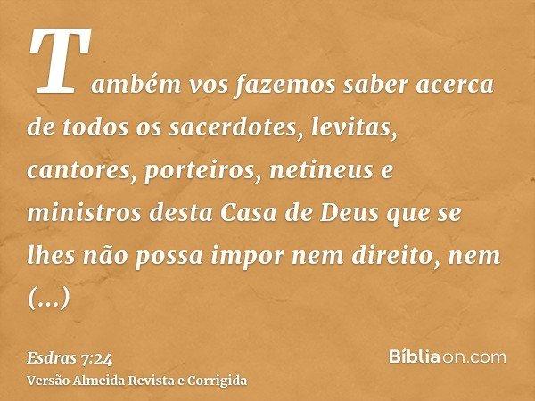Também vos fazemos saber acerca de todos os sacerdotes, levitas, cantores, porteiros, netineus e ministros desta Casa de Deus que se lhes não possa impor nem di