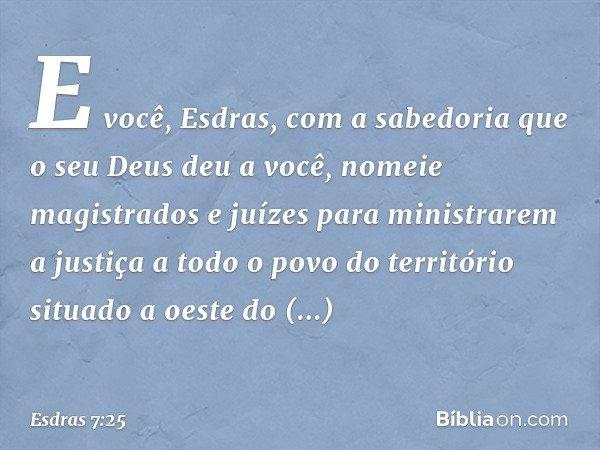 """""""E você, Esdras, com a sabedoria que o seu Deus deu a você, nomeie magistrados e juízes para ministrarem a justiça a todo o povo do território situado a oeste d"""