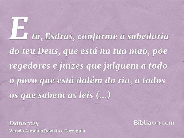 E tu, Esdras, conforme a sabedoria do teu Deus, que está na tua mão, põe regedores e juízes que julguem a todo o povo que está dalém do rio, a todos os que sabe