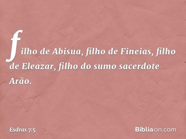 filho de Abisua, filho de Fineias, filho de Eleazar, filho do sumo sacerdote Arão. -- Esdras 7:5
