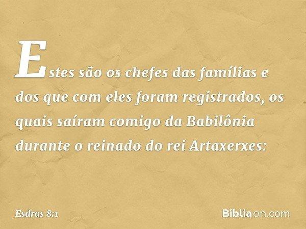 Estes são os chefes das famílias e dos que com eles foram registrados, os quais saíram comigo da Babilônia durante o reinado do rei Artaxerxes: -- Esdras 8:1