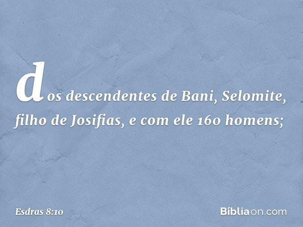 dos descendentes de Bani, Selomite, filho de Josifias, e com ele 160 homens; -- Esdras 8:10