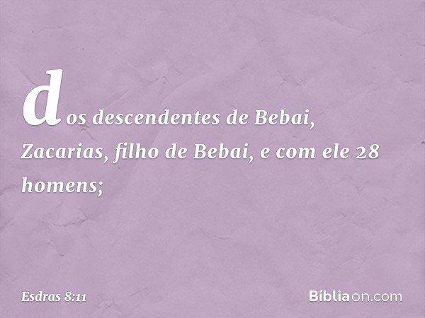 dos descendentes de Bebai, Zacarias, filho de Bebai, e com ele 28 homens; -- Esdras 8:11