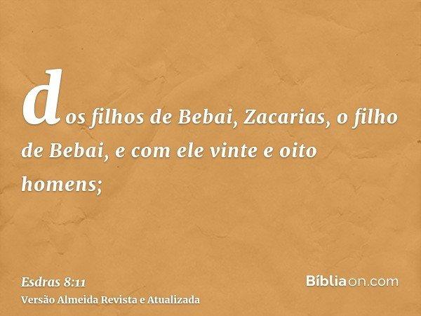 dos filhos de Bebai, Zacarias, o filho de Bebai, e com ele vinte e oito homens;